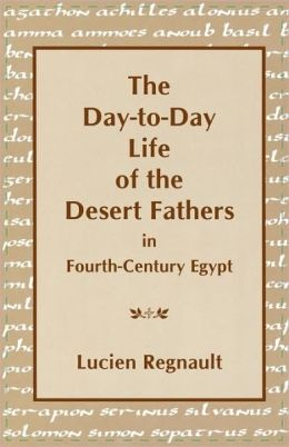 The Day-to-Day Life of the Desert Fathers In Fourth-Century Egypt: In Fourth-Century Egypt.
