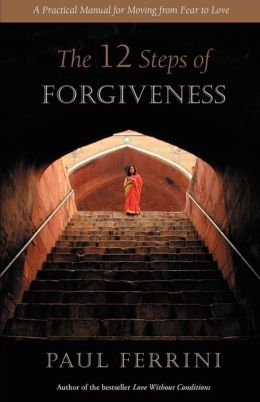 12 Steps of Forgiveness: A Practical Manual for Moving from Fear to Love
