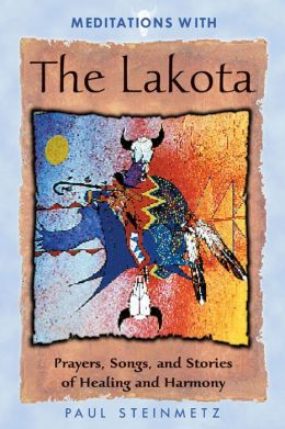 Meditations with the Lakota: Prayers, Songs, and Stories of Healing and Harmony