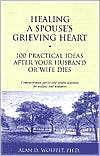 Healing a Spouse's Grieving Heart: 100 Practical Ideas After Your Husband or Wife Dies: Compassionate Advice and Simple Activities for Widows and Widowers
