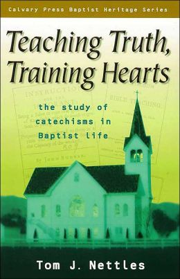 Teaching Truth, Training Hearts: The Study of Catechisms in Baptist Life (Calvary Press Baptist Heritage Series)