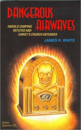 Dangerous Airwaves: Harold Camping Refuted and Christ's Church Defended