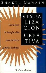 Visualizacion Creativa: Como Usar la Imaginacion para Producir Cambios Positivos