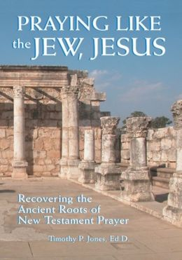Praying like the Jew, Jesus: Recovering the Ancient Roots of New Testament Prayer