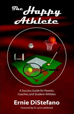 The Happy Athlete: A Success Guide For Parents, Coaches, And Student-Athletes