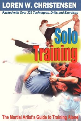 Solo Training : The Martial Artist's Guide to Training Alone