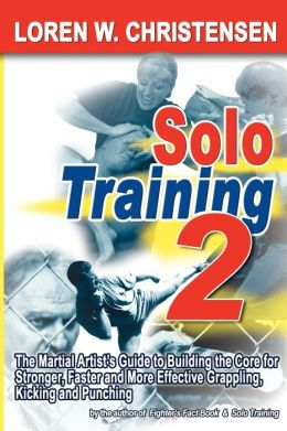 Solo Training 2: The Martial Artist's Guide to Stronger, Faster and More Effective Grappling, Kicking and Punching