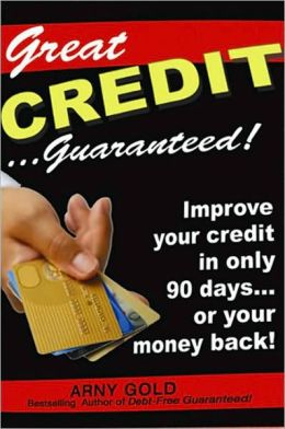 Great Credit ...Guaranteed!: Improve Your Credit in Only 90 Days... or Your Money Back!