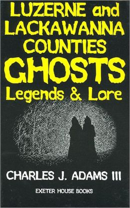 Luzerne and Lackawanna Counties Ghosts: Legends and Lore