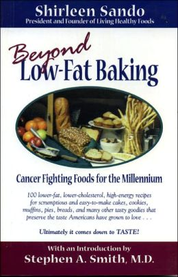 Beyond Low-Fat Baking: Cancer Fighting Foods for the Millennium: Over 100 Low-Fat Recipes for Scrumptious and Simple-to-Make Breads, Muffins, Pizzas, Cakes, Cookies, and All