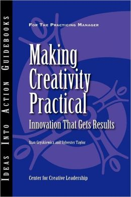 Making Creativity Practical: Innovation That Gets Results