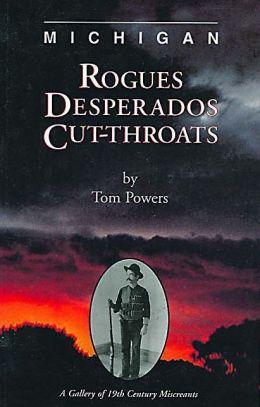 Michigan: Rogues, Desperados, Cut-throats: A Gallery of 19th Century Miscreants