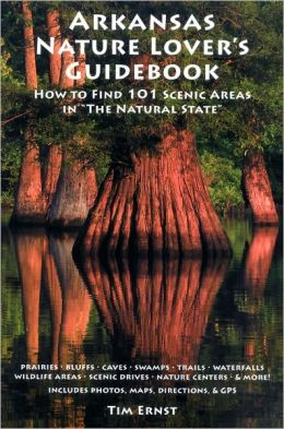 Arkansas Nature Lover's Guidebook: How To Find 101 Scenic Areas in The Natural State