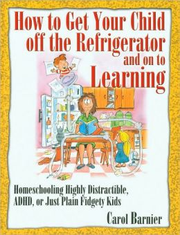 How to Get Your Child off the Refrigerator and on to Learning: Homeschooling Distractible, ADHD, or Just Plain Fidgety Kids