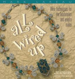 All Wired up: Wire Techniques for the Beadworker and Jewelry Maker (Beadwork How-To Series)