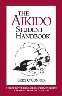 Aikido Student Handbook: A Guide to Philosophy, Spirit, Etiquette and Training Methods of Aikido