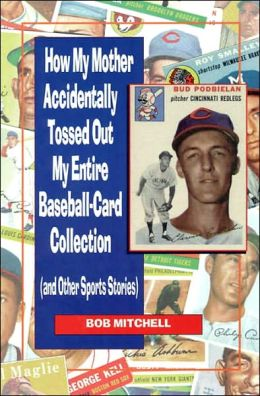 How My Mother Accidentally Tossed Out My Entire Baseball-Card Collection: And Other Sports Stories