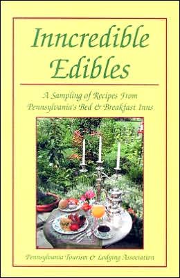 Incredibles Edibles: A Sampling of Recipes From Pennsylvania's Bed & Breakfast Inns