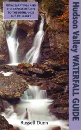 Hudson Valley Waterfall Guide: From Saratoga And The Capital Region To The Highlands And Palisades