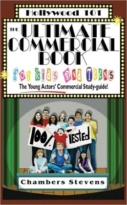 The Ultimate Commercial Book for Kids and Teens: The Young Actors' Commercial Study-Guide (Hollywood 101 Series)