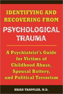 Identifying and Recovering from Psychological Trauma: A Psychiatrist's Guide for Victims of Childhood Abuse, Spousal Battery, and Political Terrorism
