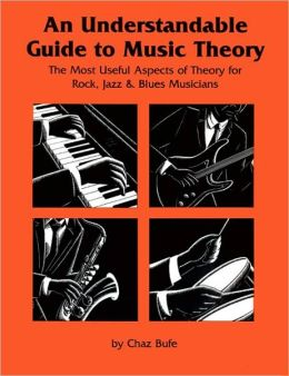 An Understandable Guide to Music Theory: The Most Useful Aspects of Theory for Rock, Jazz, and Blues Musicians