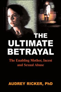 The Ultimate Betrayal: The Enabling Mother, Incest and Sexual Abuse