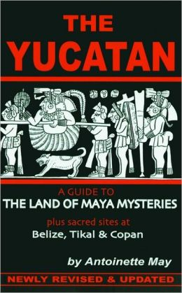 The Yucatan: A Guide to the Land of Maya Mysteries: Plus Sacred Sites at Belize, Tikal and Copan