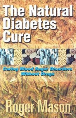 The Natural Diabetes Cure: Curing Blood Sugar Disorders Without Drugs