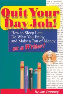 Quit Your Day Job!: How to Sleep Late, Do What You Enjoy and Make a Ton of Money as a Writer