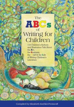 ABC's of Writing for Children: 114 Children's Authors and Illustrators Talk about the Art, Business, the Craft, and the Life of Writing Children's Literature