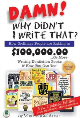 Damn! Why Didn't I Write That: How Ordinary People Are Raking in $100,000.00 or More Writing Non-Fiction Books and How You Can Too