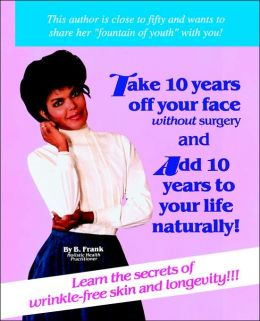 How to Take Ten Years off Your Face without Surgery and Add Ten Years to Your Life Naturally