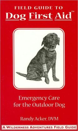 Field Guide to Dog First Aid: Emergency Care for the Outdoor Dog (Wilderness Adventures Field Guides Series)