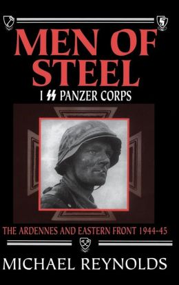 Men of Steel: The 1st SS Panzer Corps in the Ardennes and on the Eastern Front, 1944-1945
