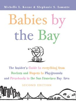 Babies by the Bay: The Insider's Guide to Everything from Doctors and Diapers to Playgrounds and Preschools in the San Francisco Bay Area