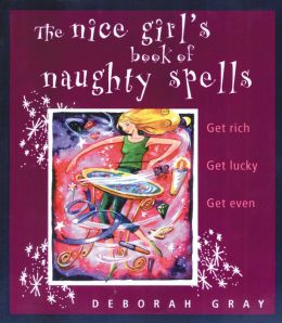 The Nice Girl's Book of Naughty Spells: Get Rich, Get Lucky, Get Even