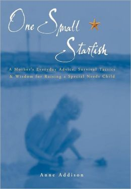 One Small Starfish: A Mother's Everyday Advice, Survival Tatics, and Wisdom for Raising a Special Needs Child