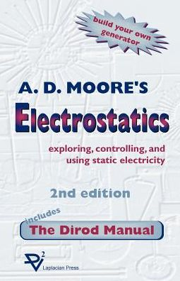 Electrostatics; Exploring, Controlling and Using Static Electricity, Including the Dirod Manual