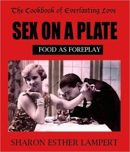 Sex on a Plate: Food As Foreplay, The Cookbook of Everlasting Love