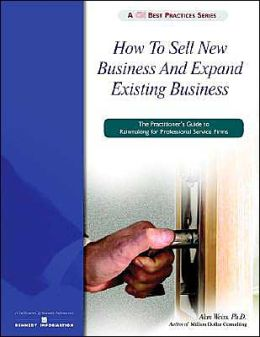 How to Sell New Business and Expand Existing Business: The Practitioner's Guide to Rainmaking for Professional Service Firms