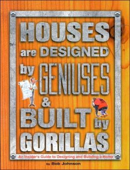 Houses Are Designed by Geniuses and Built by Gorillas: An Insiders Guide to Designing and Building a Home