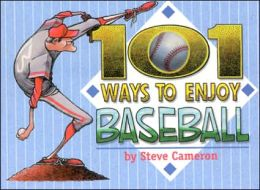 101 Ways to Enjoy Baseball: Appreciating the Finer Points of Our National Pastime