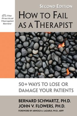 How to Fail as a Therapist: 50+ Ways to Lose or Damage Your Patients