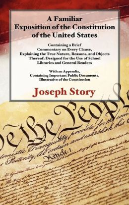 A Familiar Exposition of the Constitution of the United States: Containing a Brief Commentary on Every Clause, Explaining the True Nature, Reasons and Objects Thereof: Designed for the Use of School, Libraries and General Readers: with an Appendix, Cont