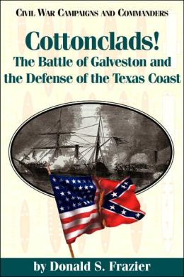 Cottonclads!: The Battle of Galveston and the Defense of the Texas Coast