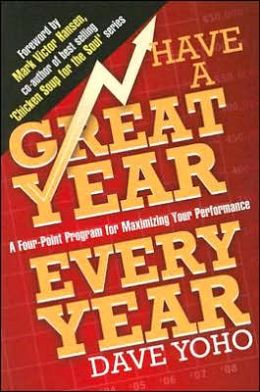 Have a Great Year Every Year: A Four-Point Program for Maximizing Your Performance Dave Yoho