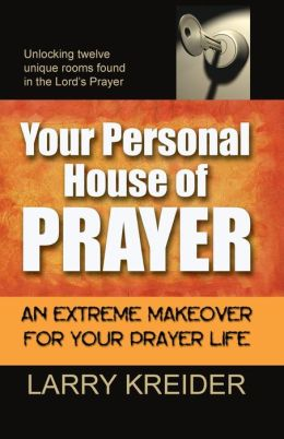Your Personal House of Prayer: An Extreme Makeover for Your Prayer Life