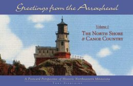 Greetings from the Arrowhead, Volume 1: the North Shore and Canoe Country: A Postcard Perspective of Historic Northeastern Minnesota
