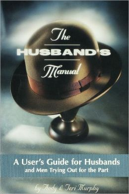 The Husband's Manual: A User's Guide for Husbands or Men Trying out for the Part